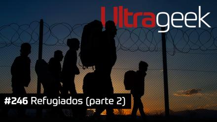 Ultrageek 246 – Refugiados (parte 2)