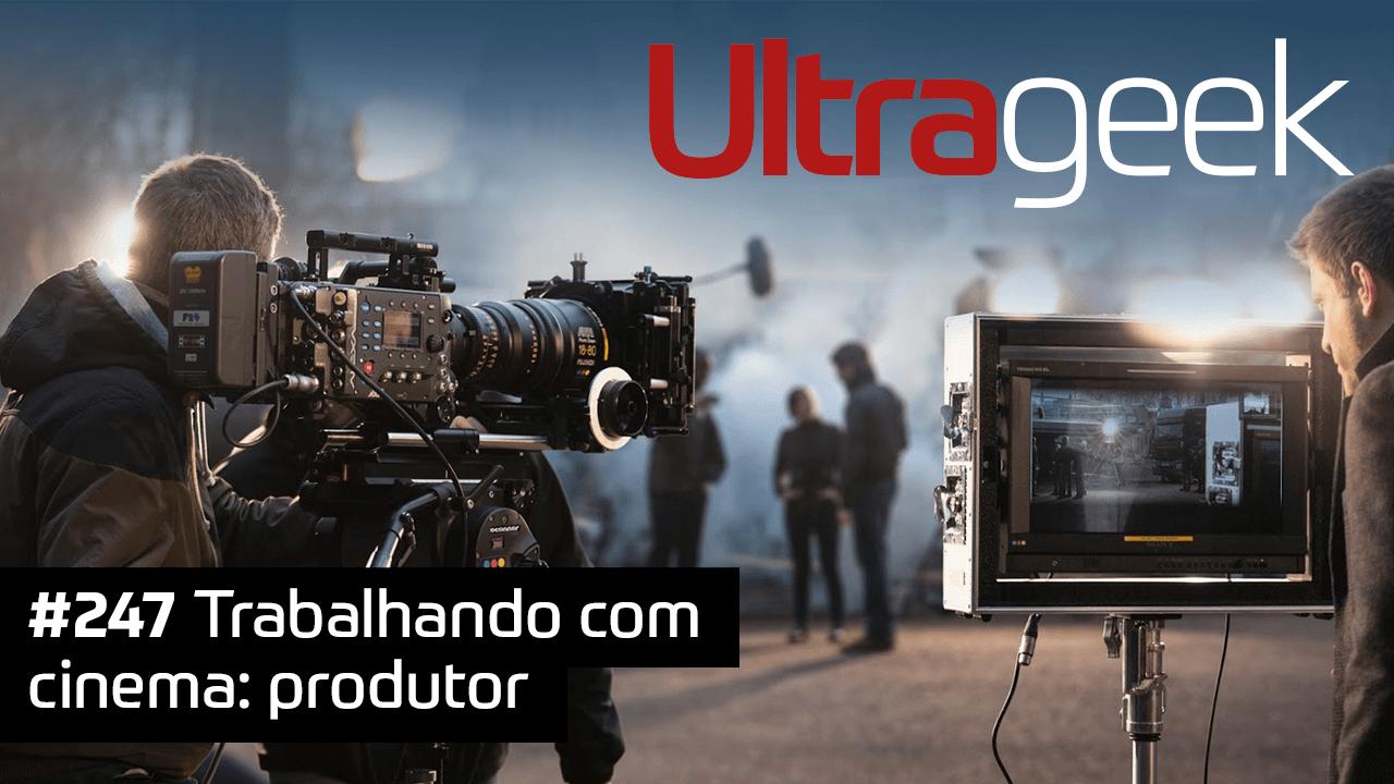 Ultrageek #247 – Trabalhando com cinema: produtor