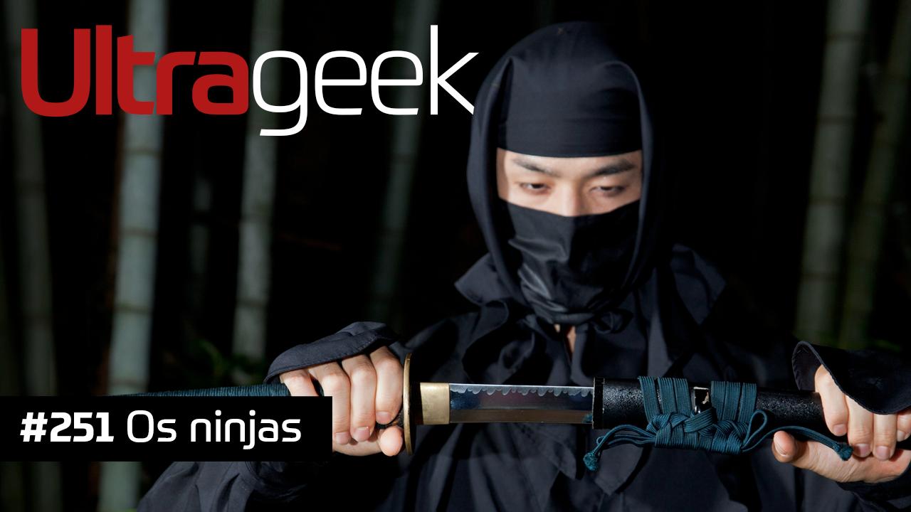 Ultrageek #251 – Os ninjas