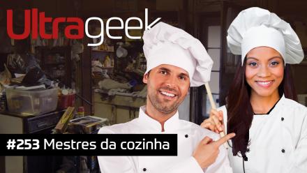 Ultrageek 253 – Mestres da cozinha