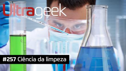 Ultrageek 257 – Ciência da limpeza