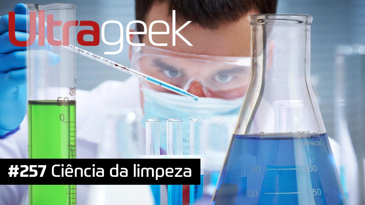 Ultrageek #257 – Ciência da limpeza