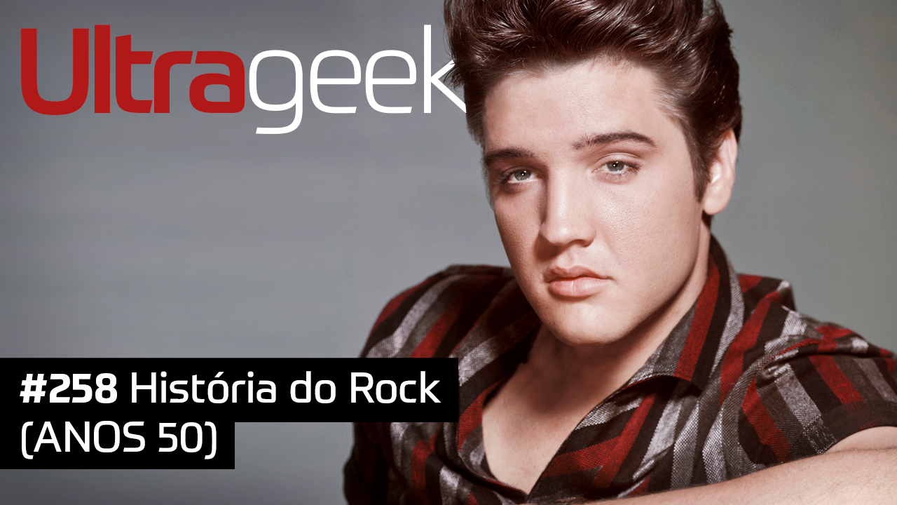 Ultrageek #258 – História do Rock (ANOS 50)