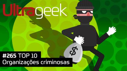Ultrageek 265 – TOP 10 Organizações criminosas