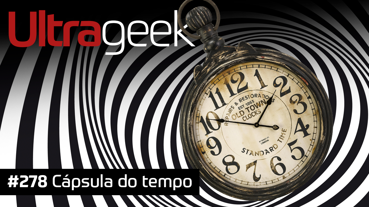 Ultrageek 278 – Cápsula do tempo