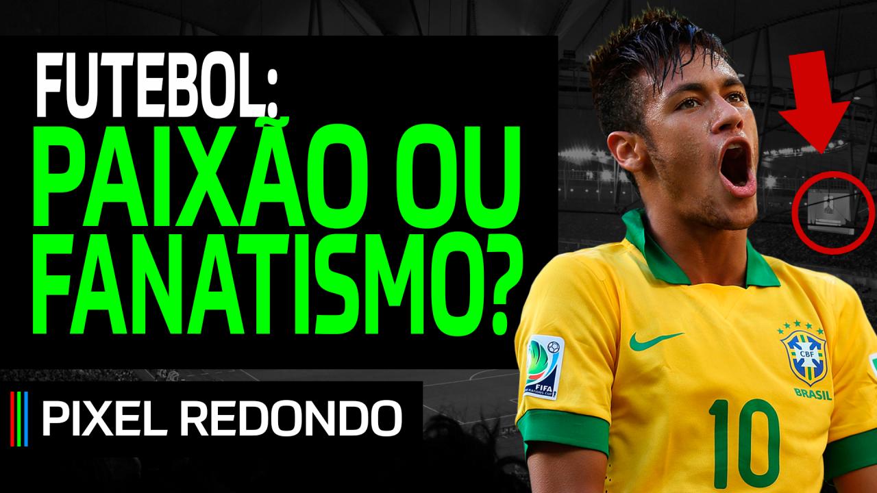 Pixel Redondo #02 – Futebol: paixão ou fanatismo?