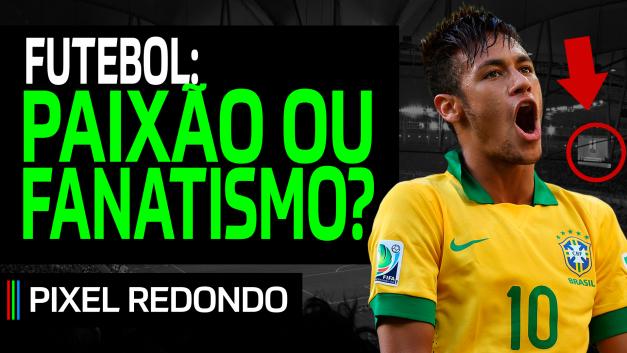 Pixel Redondo 02 – Futebol: paixão ou fanatismo?