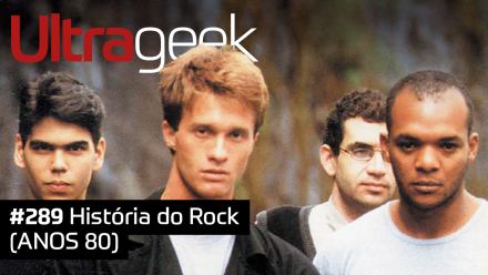 Ultrageek 289 – História do Rock (ANOS 80)