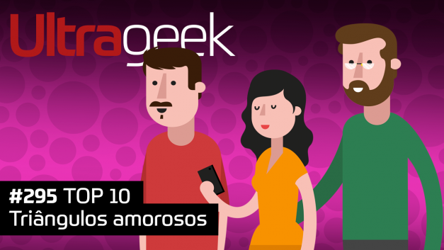 Ultrageek 295 – TOP 10 Triângulos amorosos