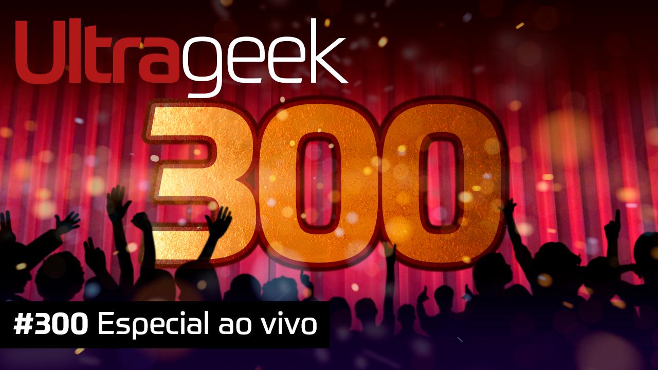 Ultrageek #300 – Especial ao vivo