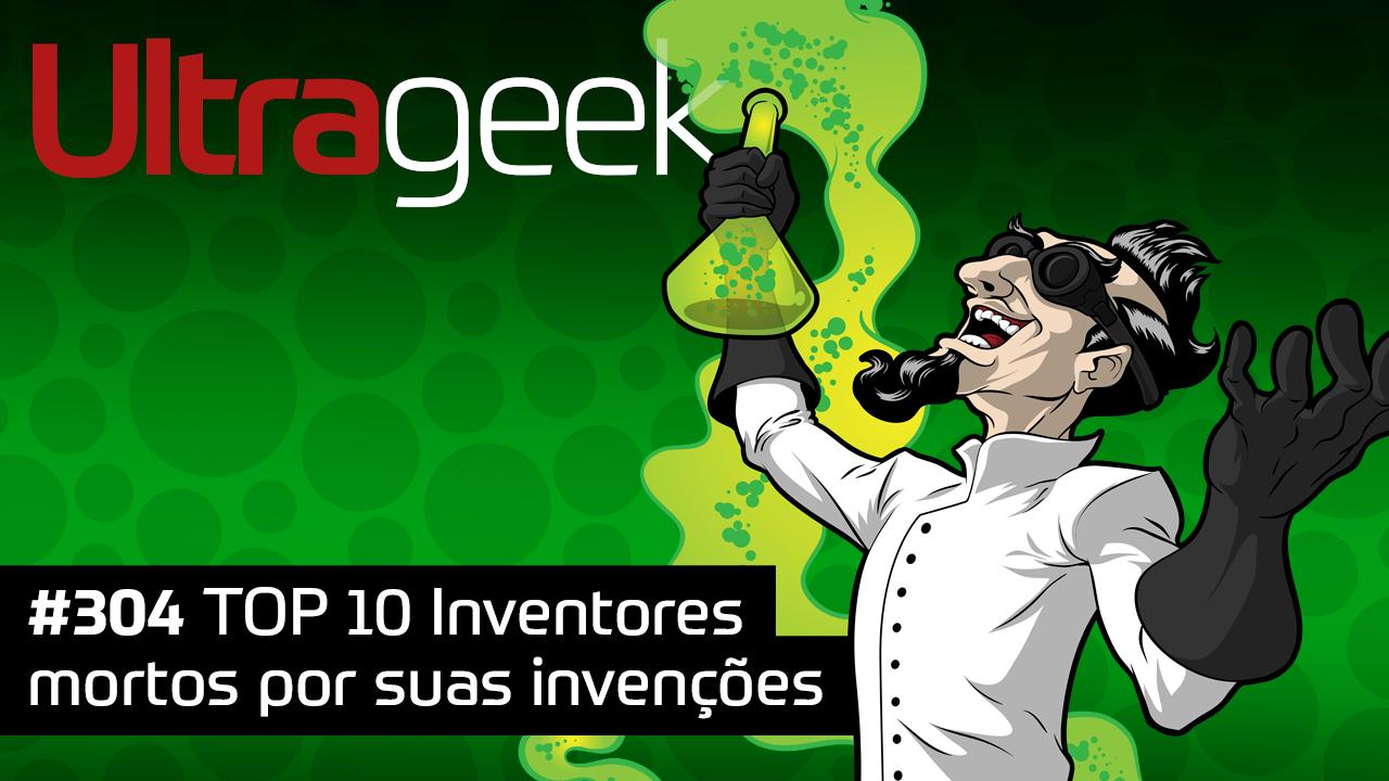 Ultrageek 304 – TOP 10 Inventores mortos por suas invenções