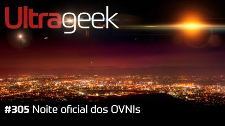 Ultrageek 305 – Noite oficial dos OVNIs