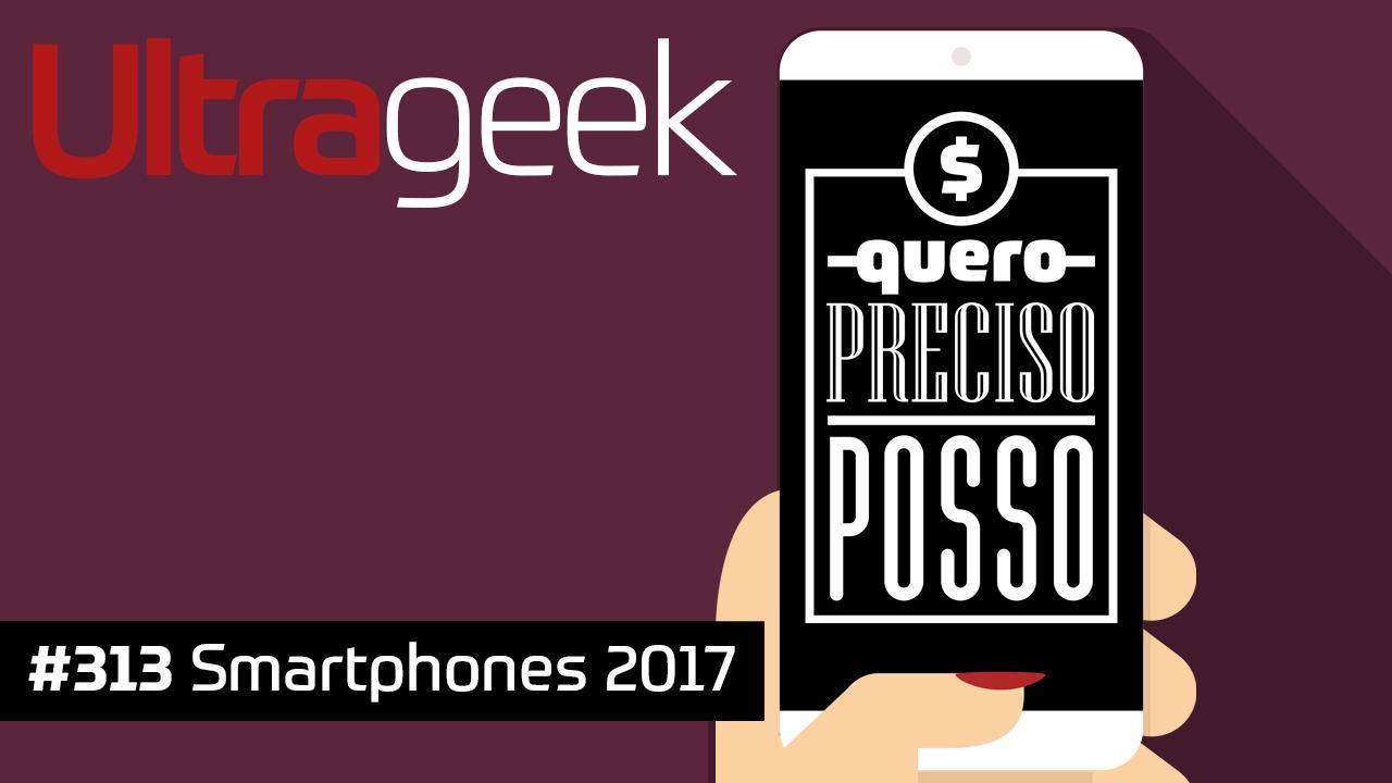 Ultrageek 313 – Smartphones 2017