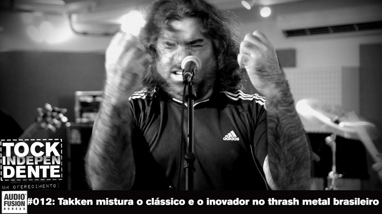 TOCK INDEPENDENTE #012: Takken mistura o clássico e o inovador no thrash metal brasileiro