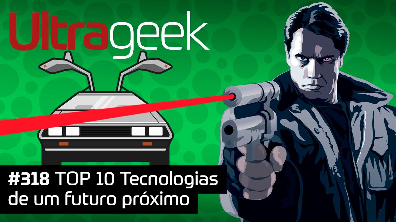 Ultrageek #318 – TOP 10 Tecnologias de um futuro próximo
