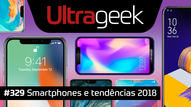 Ultrageek 329 – Smartphones e tendências 2018