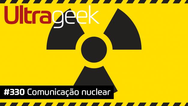 Ultrageek 330 – Comunicação nuclear #OPodcastÉDelas