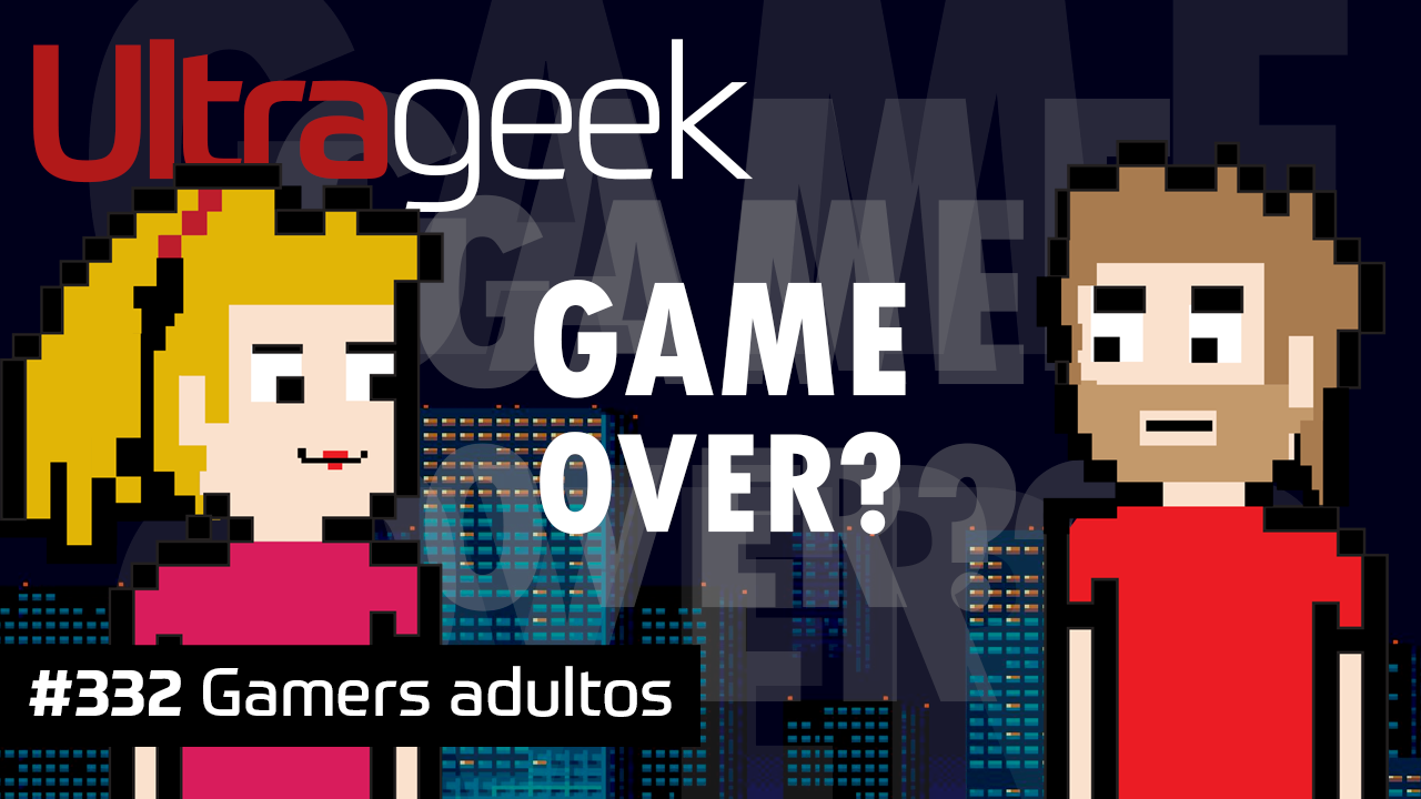 Ultrageek #332 – Gamers adultos