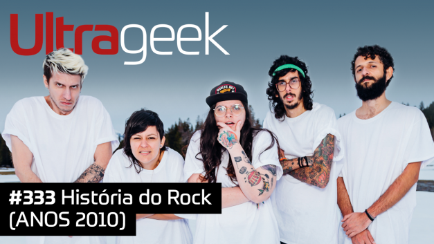 Ultrageek 333 – História do Rock (ANOS 2010)