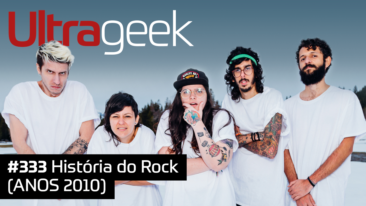 Ultrageek #333 – História do Rock (ANOS 2010)