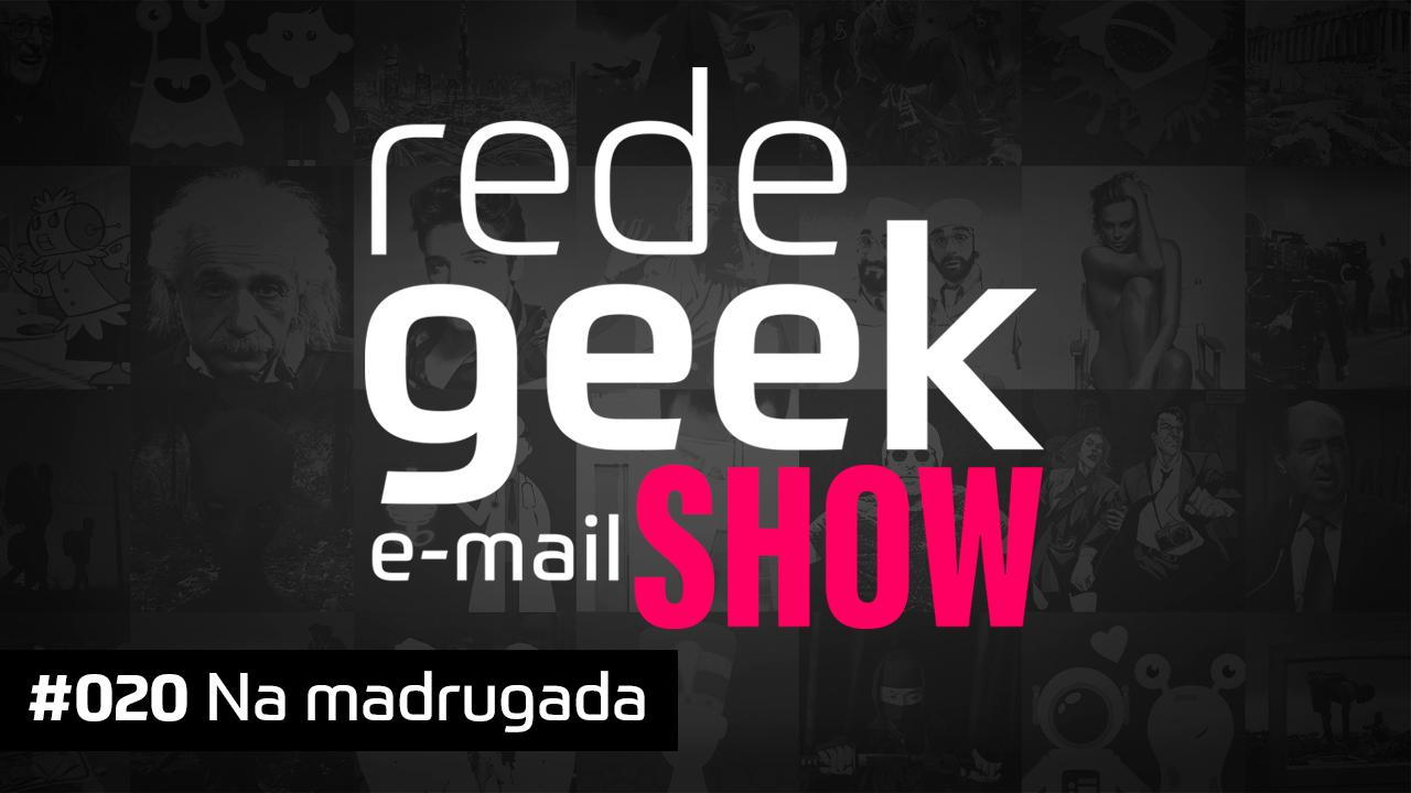 E-mail Show 020 – Na madrugada