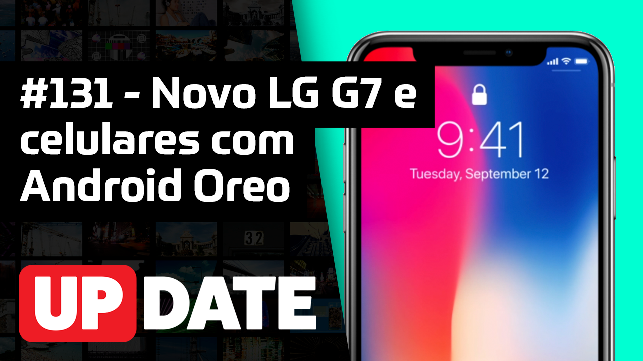 Update #131 – LG G7 ThinQ, Galaxy A6 e A6+ e mais