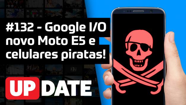 Update 132 – Moto E5, Google I|O 2018 e celulares piratas!