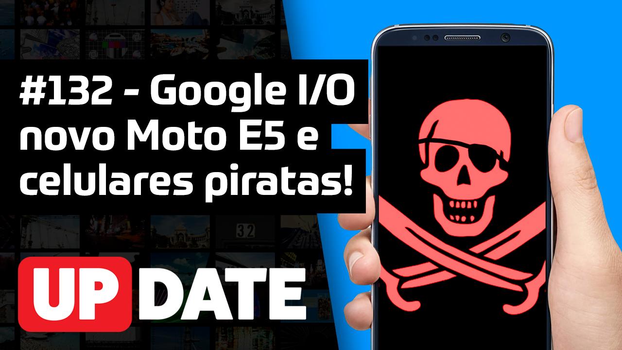 Update #132 – Moto E5, Google I|O 2018 e celulares piratas!