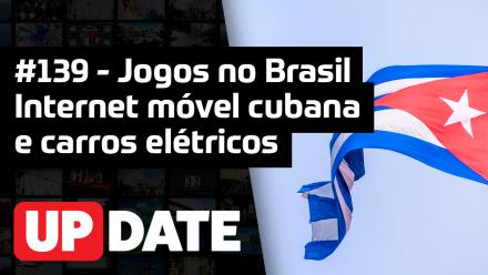 Update 139 – Internet móvel cubana, carros elétricos e jogos no Brasil