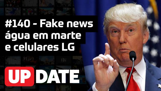 Update 140 – Fake news, água em marte e celulares LG