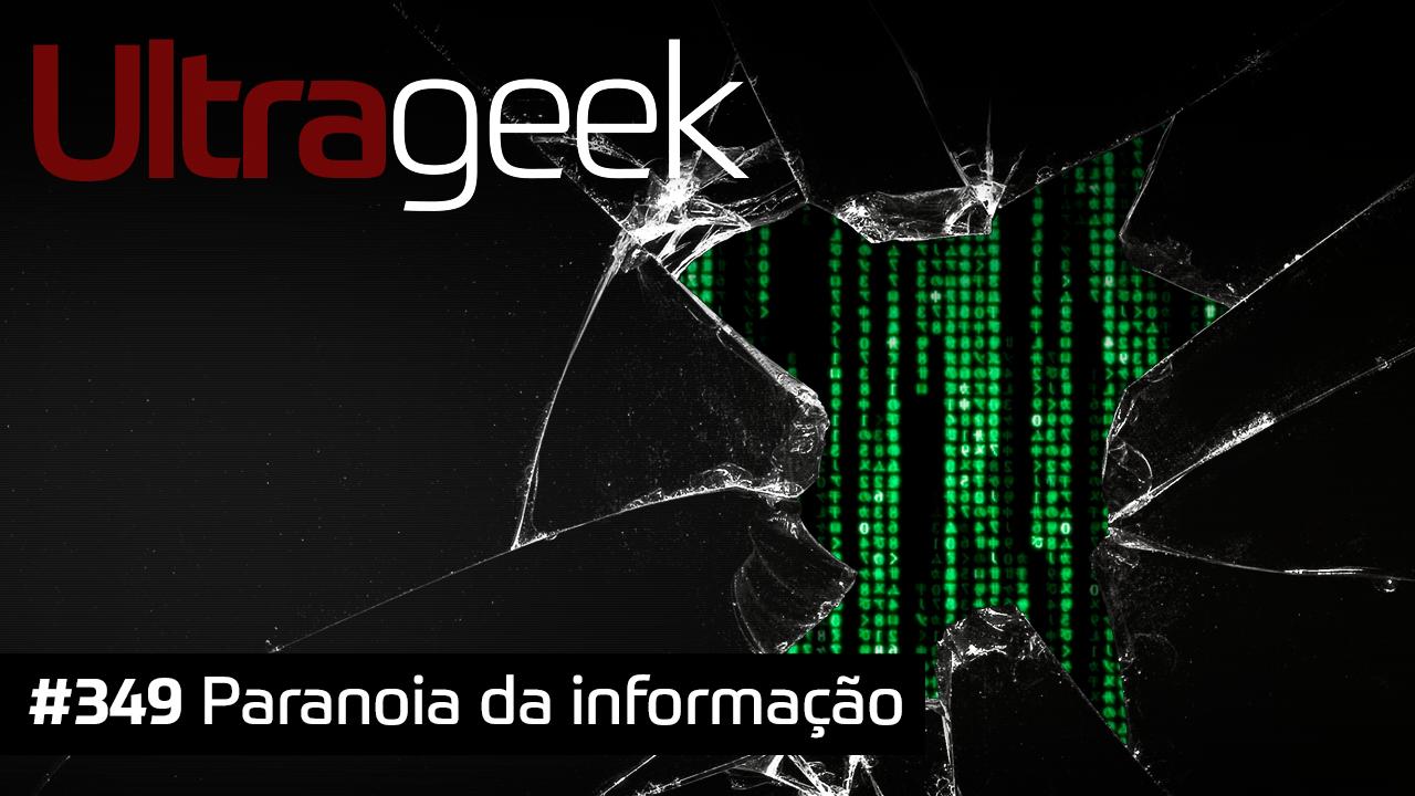 Ultrageek 349 – Paranoia da informação