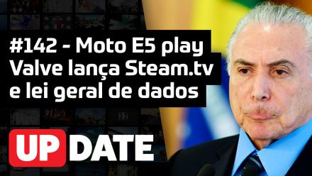 Update 142 – Moto E5 Play, Steam.TV e Lei Geral de Dados