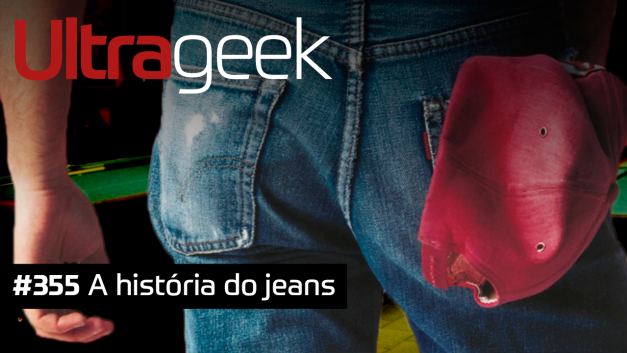 Ultrageek 355 – A história do jeans