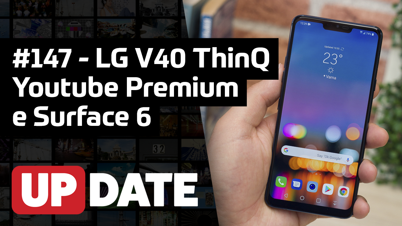 Update 147 – LG V40 ThinQ, Youtube Premium e Surface Pro 6