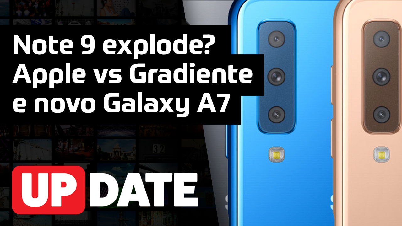 UPDATE 146 – Note 9 explode? Apple vs Gradiente e novo Galaxy A7