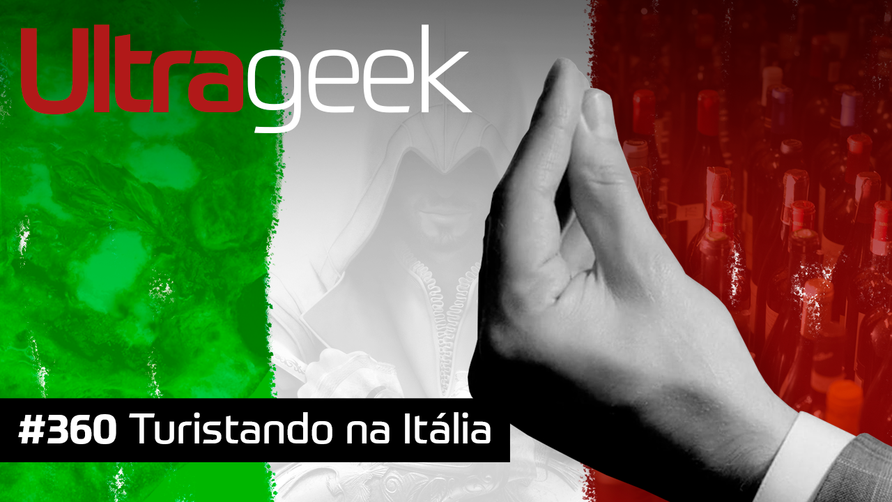 Ultrageek #360 – Turistando na Itália