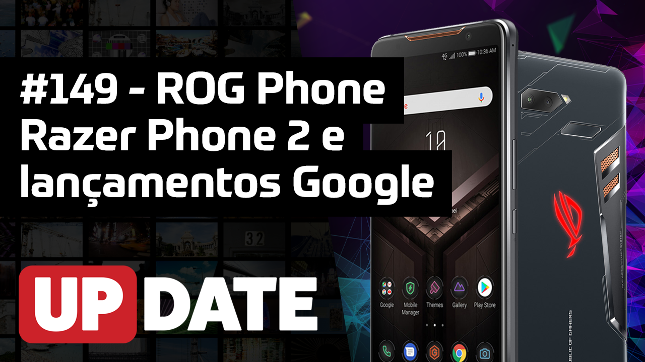 UPDATE 149 – ROG Phone, Razer Phone e lançamentos do Google
