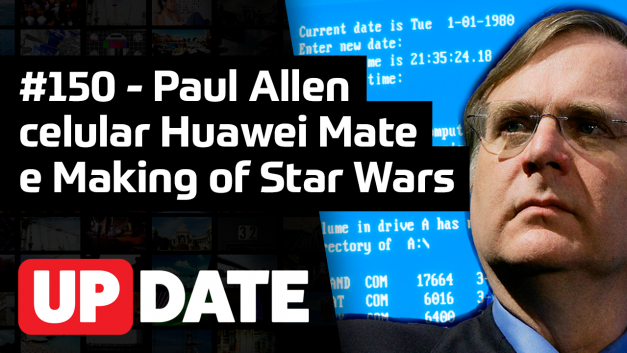 UPDATE 150 – Paul Allen, celulares Huawei e Making Of Star Wars