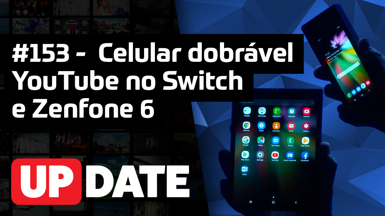 UPDATE 153 – Celular dobrável da Samsung, YouTube no Switch e Zenfone 6