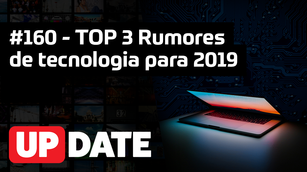 UPDATE 160 – TOP 3 Rumores de tecnologia para 2019