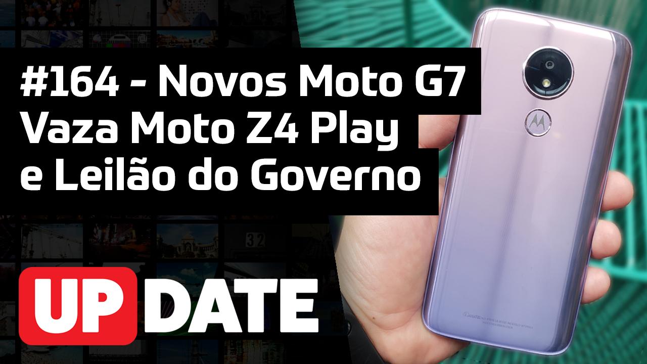 UPDATE 164 – Moto Z4 Play, Leilão do Governo e novos Moto G7