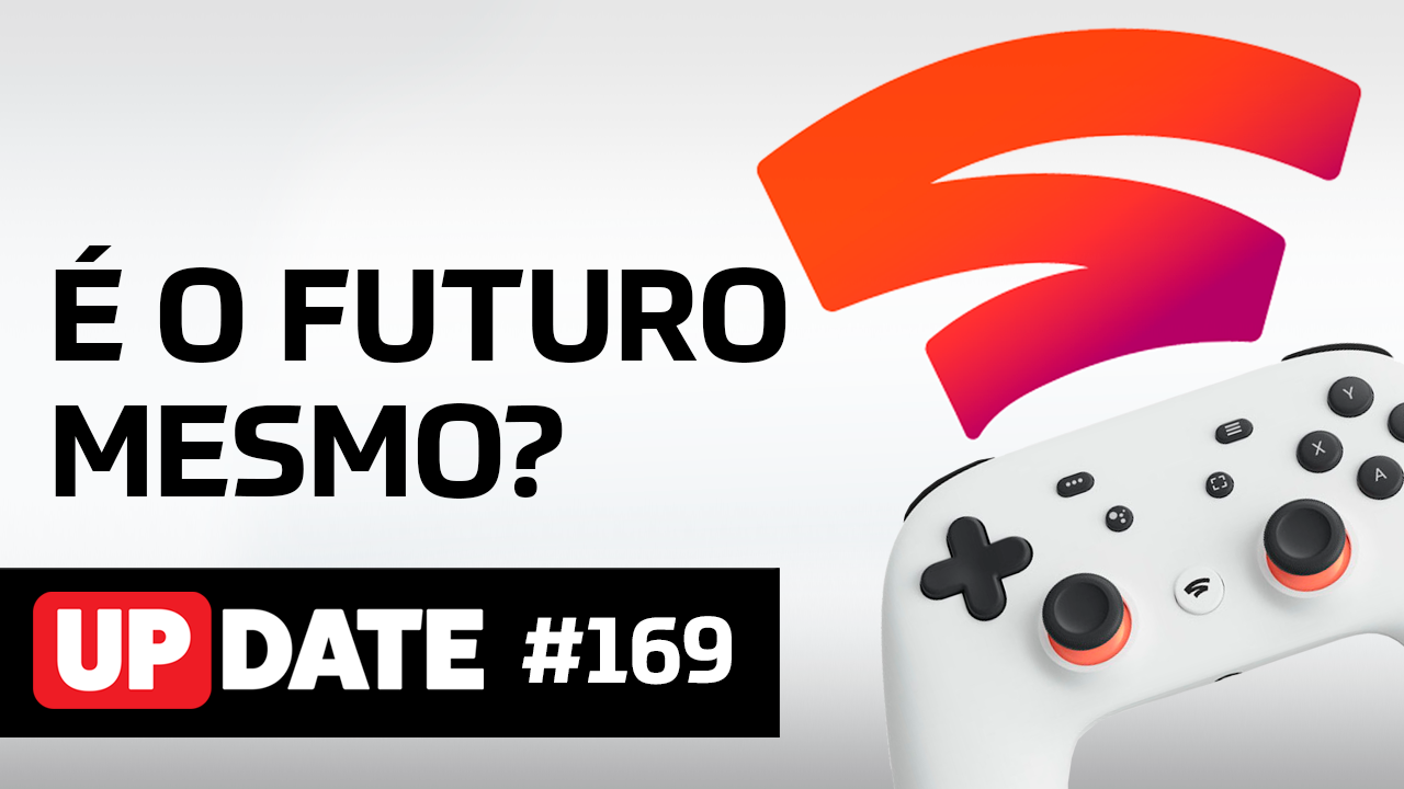 Update 169 – Google Stadia, o futuro dos games