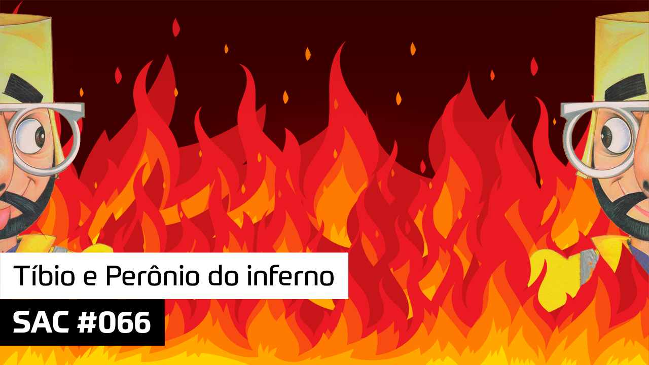 SAC 066 – Tíbio e Perônio do inferno