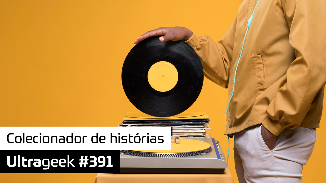 Ultrageek 391 – Colecionador de histórias