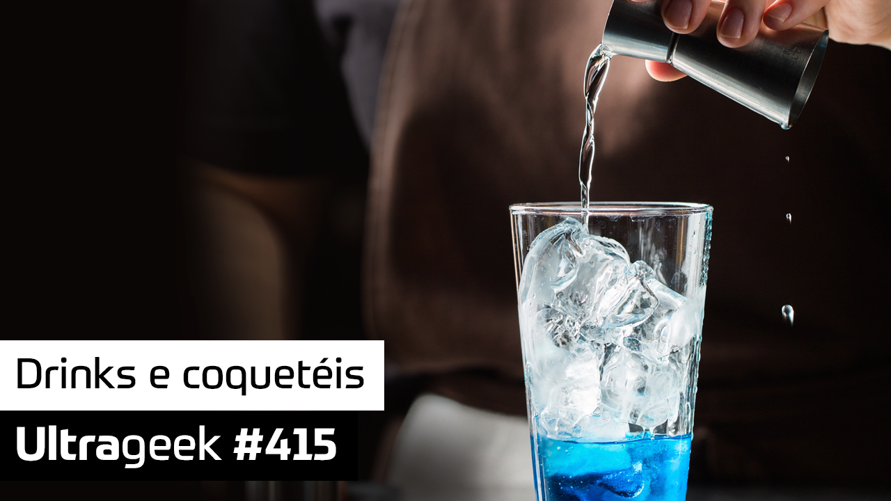 Ultrageek #415 – Drinks e coquetéis